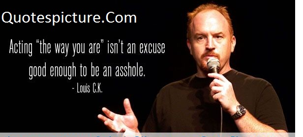 "Acting Quotes - Acting""The Way You Are Isn't An Excuse By Louis C.K"