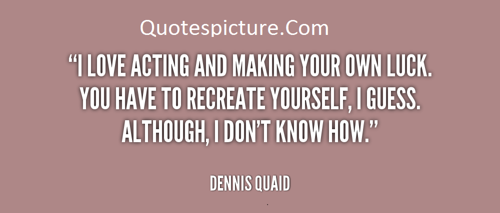"Acting Quotes - ""I Love Acting And Making You Own Luck By Dennis Quaid"