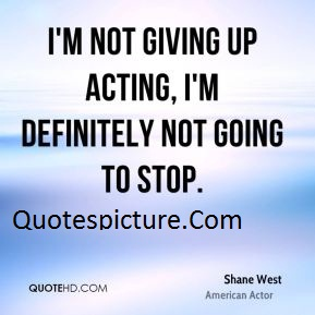 Acting Quotes - I'm Not Giving Up Acting By Shane West