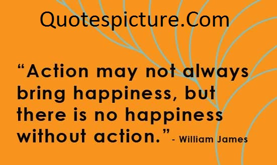 Action Quotes - Action May Not Always Bring Happiness By William James