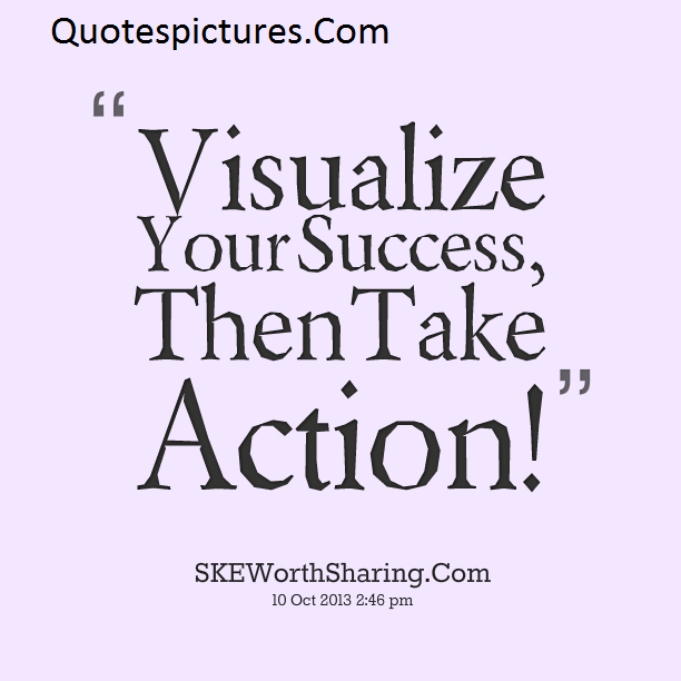 Action Quotes - Visualize Then Take Action
