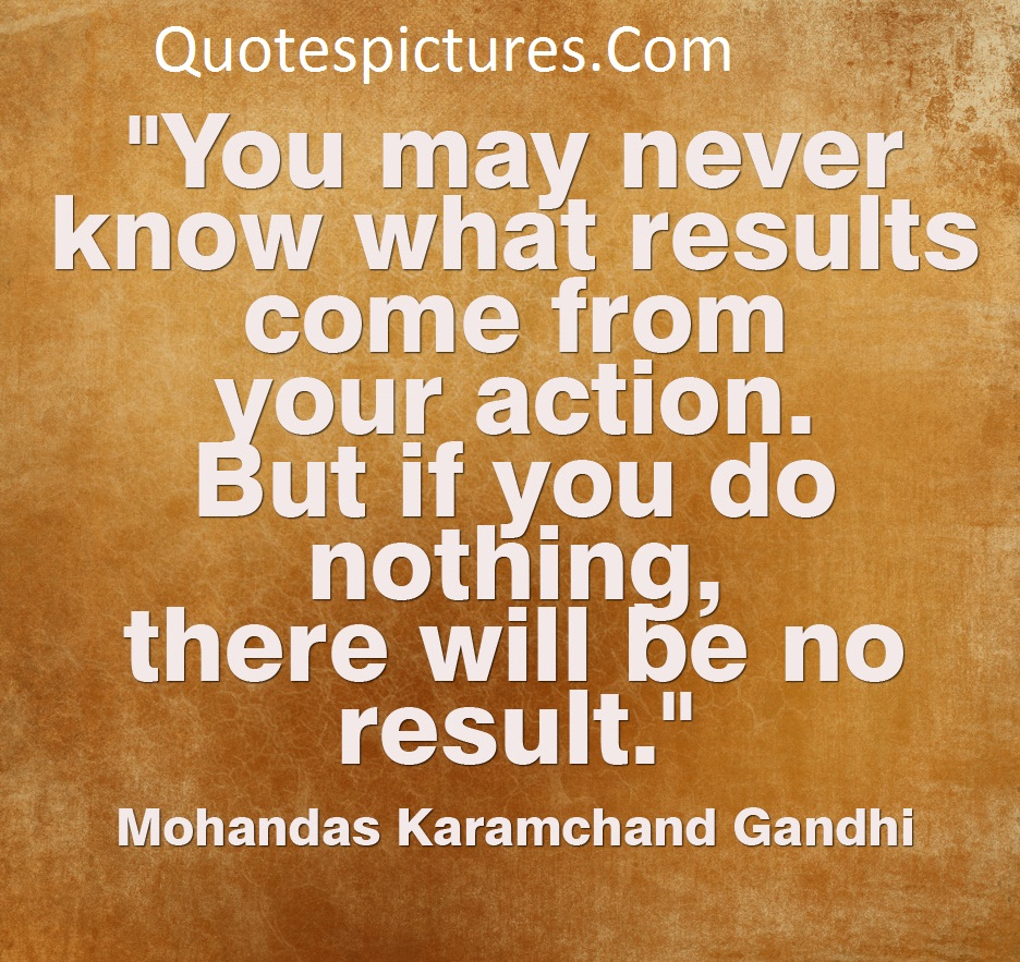 Action Quotes - You May Never Know What Results Come From Your Action By Mohandas Karamchand Gandhi