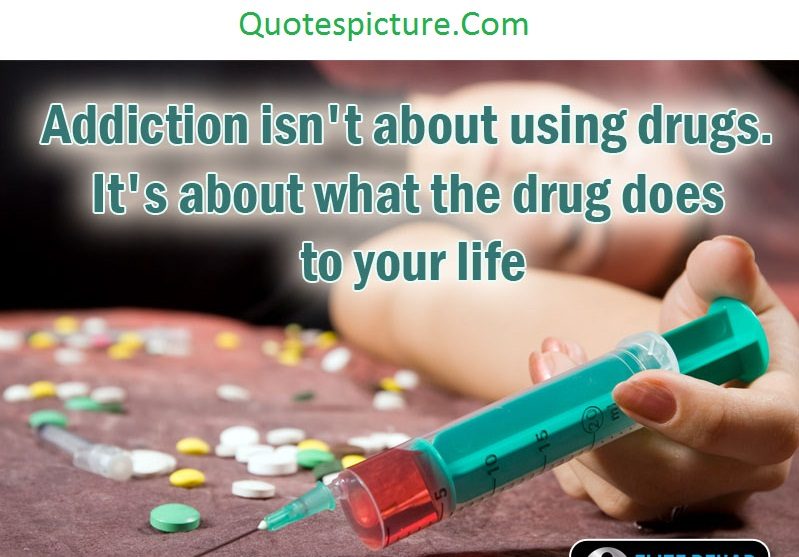 Addiction Quotes - Addiction Isn't About Using Drugs