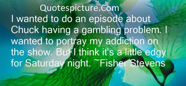 Addiction Quotes - I Want To Do An Episode About Chuck Having A Gambling Problem By Fishes Stevens