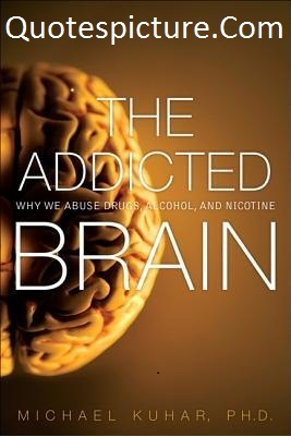 Addiction Quotes - The Addicted Brain By Michael Kuhar