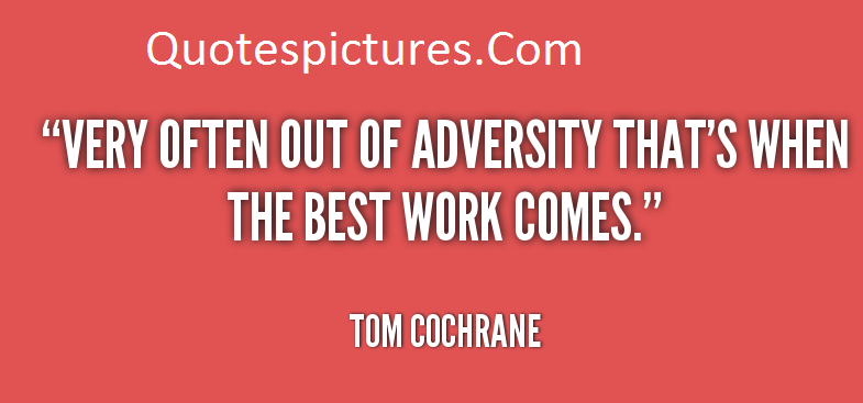 Adversity Quotes  - Very Often Out Of Adversity  By Tom Cochrane