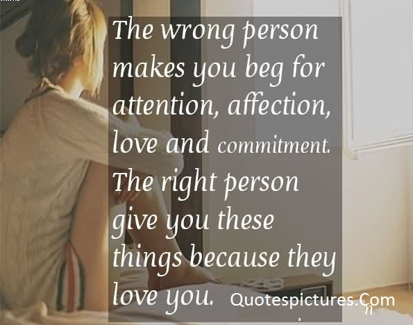 Affection Quotes - The Wrong Person Makes You Beg For Attention Affection Love And Commitment