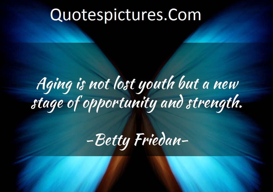 Aging Quotes - A New Stage Of Opportunity And Strenght  By Betty Friedan