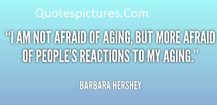 Aging Quotes - I Am Not Afraid Of Aging By Barbara Hershey