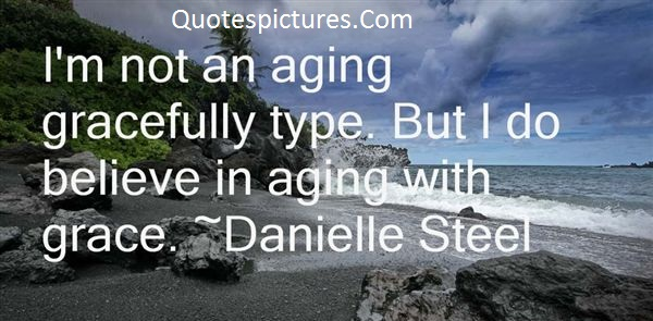 Aging Quotes - I Am Not An Aging Gracefully Type By Danielle Steel