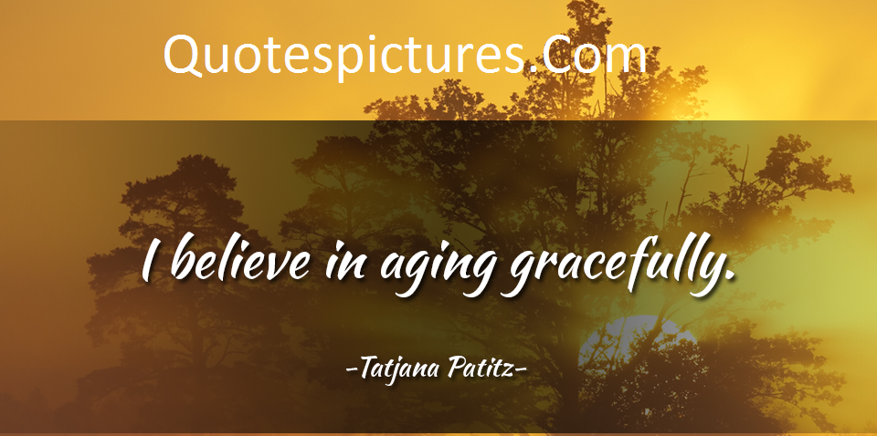 Aging Quotes - I Believe In Aging Gracefully By Tatjana Patitz