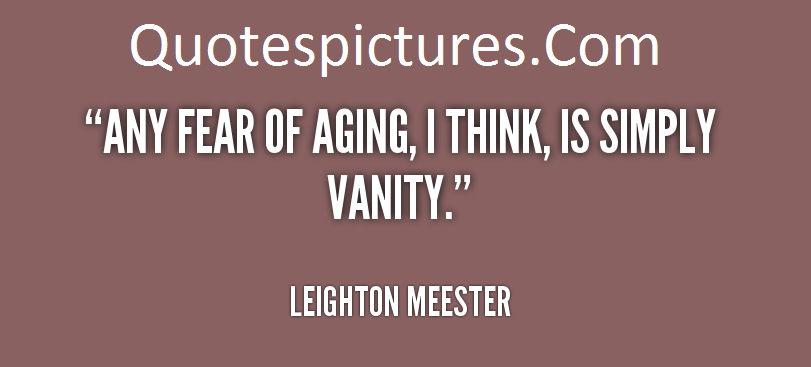 Aging Quotes -  I Think Is Simply Vanity By Leighton Meester