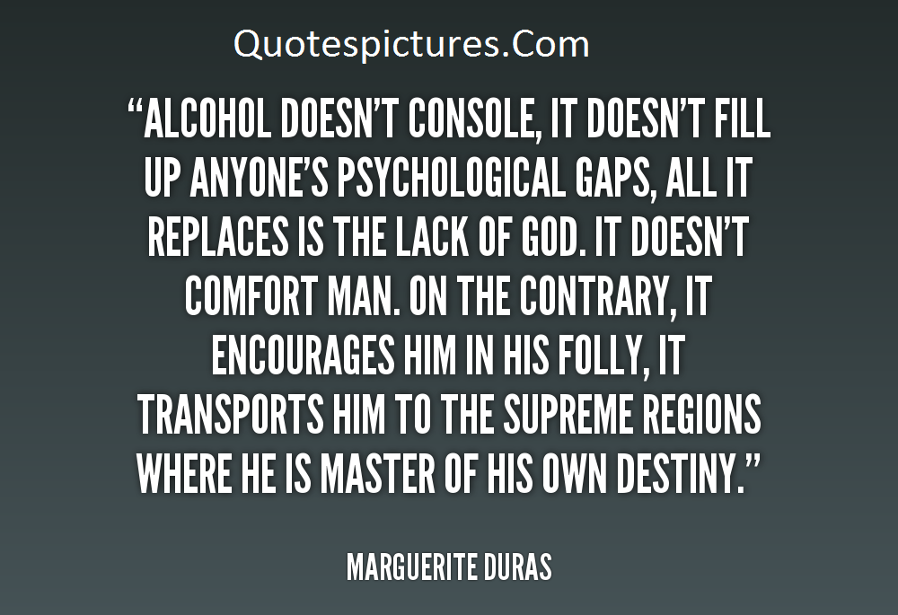 Alcohol Quotes - Alcohol Does Not Console It Does Not Fill Up Anyones Psychological Gaps By Margurite Duras