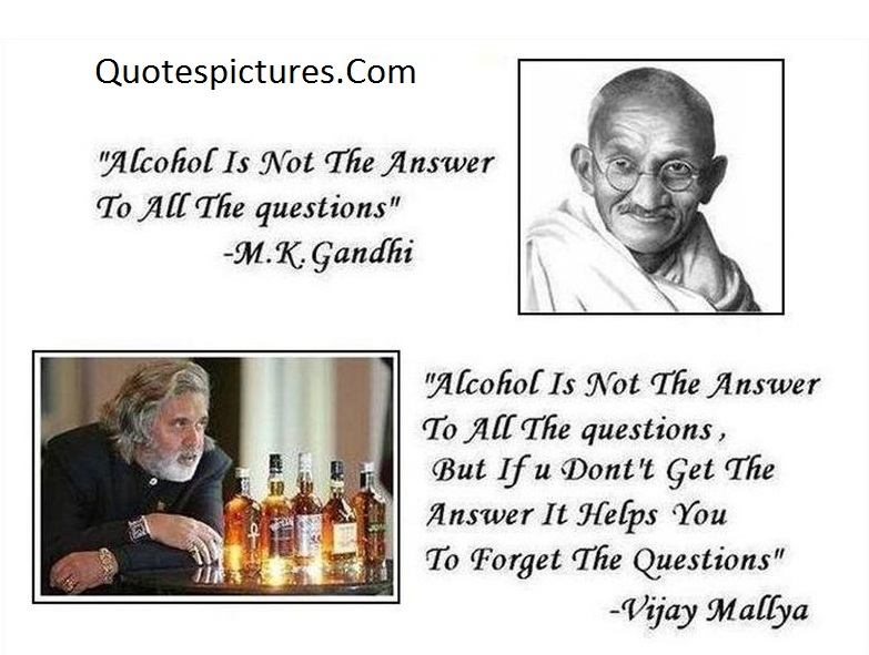 Alcohol Quotes - Alcohol Is Not The Answer To All The Question M.K . Gandhi
