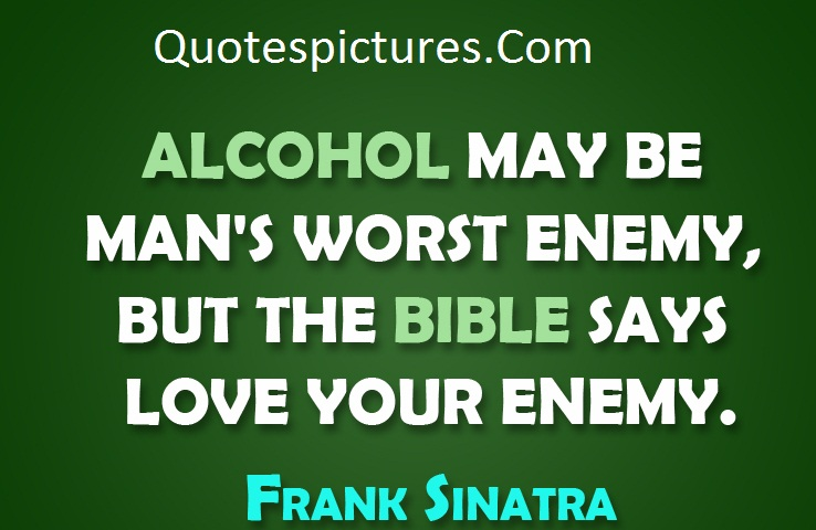 Alcohol Quotes - Alcohol May Be Man's Worst Enemy By Frank Sinatra