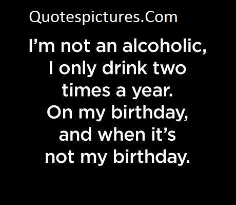 Alcohol Quotes - I Am Not An Alcoholic I Only Drink Two Times A Year