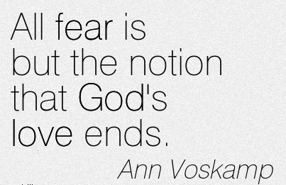 All fear is but the notion that God's love ends.  - Ann Voskamp
