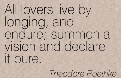 All lovers live by longing, and endure Summon a vision and declare it pure.