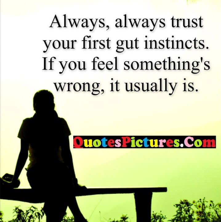 always trust instincts feel usually