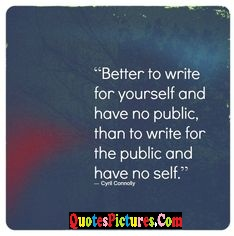 Amazing Favourite Quote - BetternTo Write For Yourself And Have No Public, Than To Write For The Public And Have No Self.