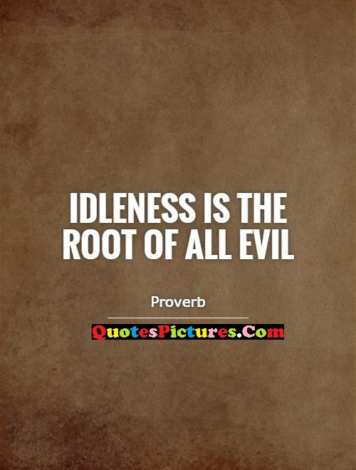 Amazing Idleness Is The Root Of All Evil. - Proverb