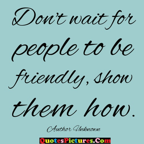 Amazing Kindness Quote - Don't Wait For People To Be Friendly Show Them How. - Author Unknown