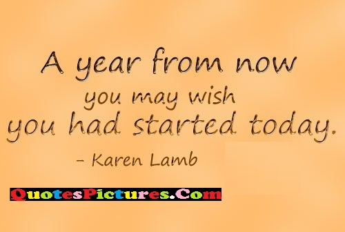 Amazing Laziness Quote - A Year From Now You May Wish You Had Started Today. - Karen Lamb