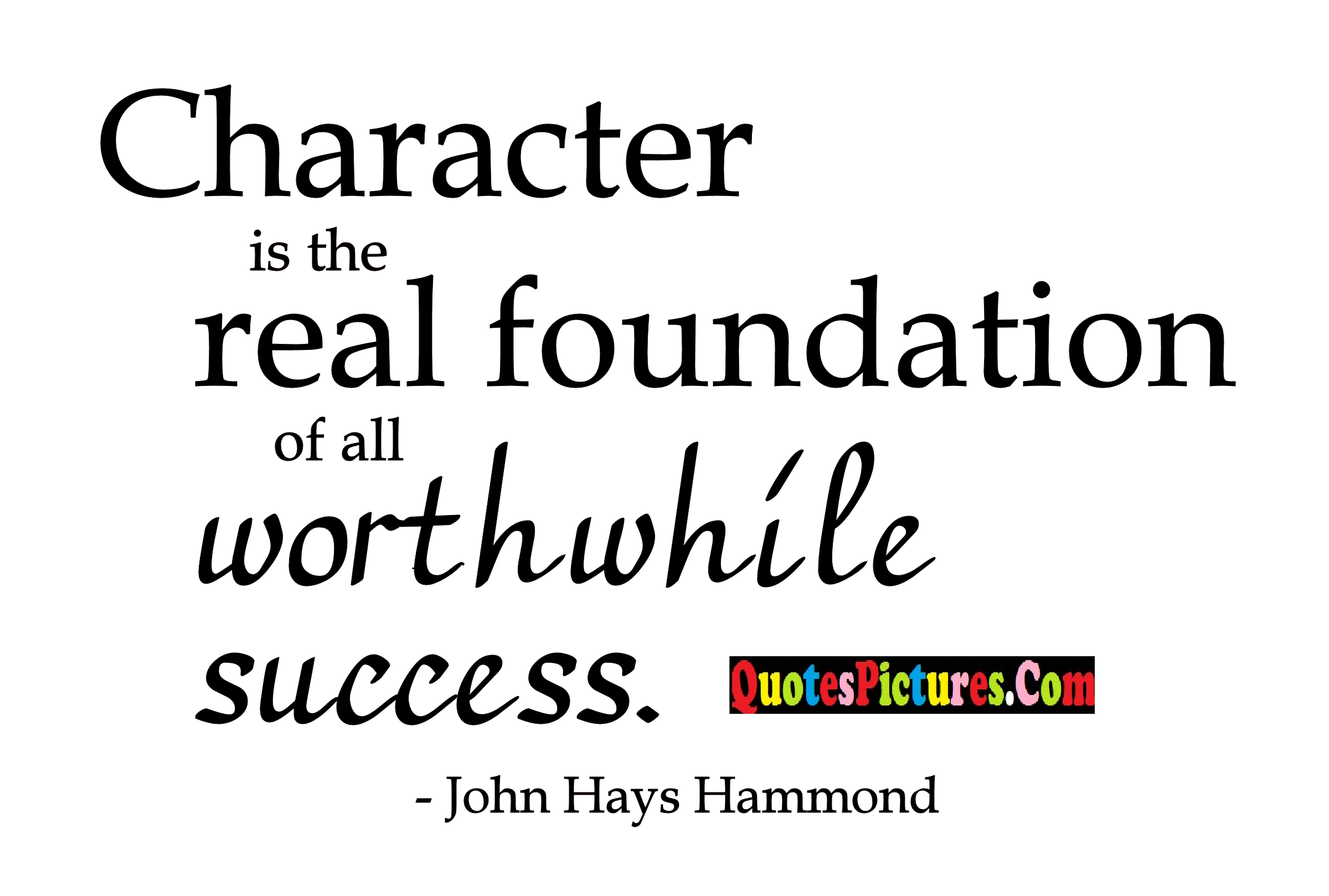 Amazing Leadership Quote - Character Is The  Real Foundation Of All Worthwhile Success. - John Hays Hammond