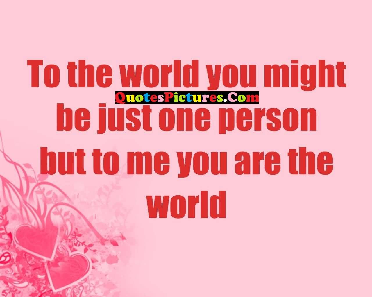 Amazing Love Quote - To The World You Might Be Just One Person