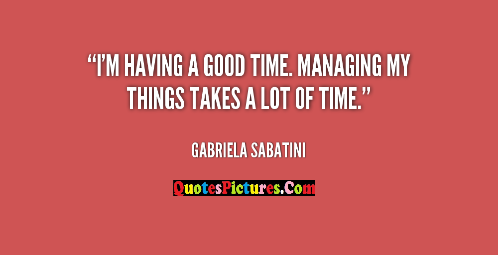 Amazing Management Quote - I'm having A Good Time. Manaing My Things Takes A lot Of Time. - Gabrielea Sabatini