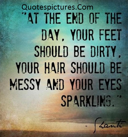 Amazing Quotes - At The End Of The Day Your Feet Should Be Dirty By Shanti