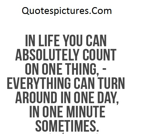 Amazing Quotes - Everythink Can Turn Around In One Day, In One Minute Sometimes