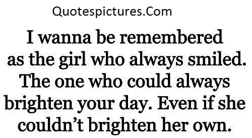 Amazing Quotes - I Wanna Be Remembered As The Girl Who Always Smiled