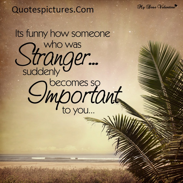 Amazing Quotes - Its Funny How Someone Who Was Stranger