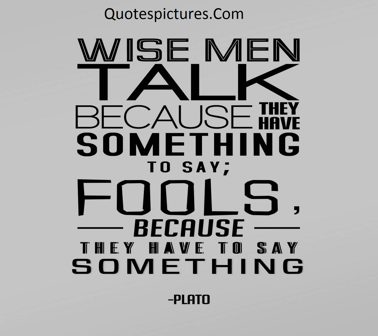 Amazing Quotes - Wise Man Talk Because They Have Something To Say Fools By Plato