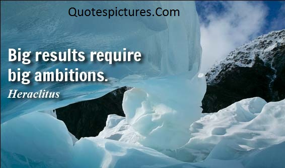 Ambition Quotes - Big Results Require Big Ambition By Heraclitus