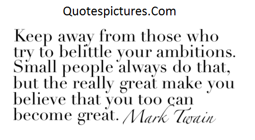 Ambition Quotes - Keep Away From Those Who Try To Be Little Your Ambitions By Mark Twain