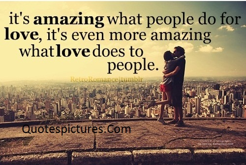 Amzing Quotes - It's Amazing What People Do For Love By Tumblr