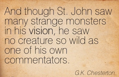 And though St. John saw many strange monsters in his vision, he saw no creature so wild as one of his own commentators.