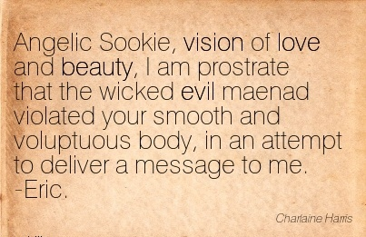 Angelic Sookie, vision of love and beauty, I am prostrate that the wicked evil maenad violated your smooth and voluptuous body, in an attempt to deliver a message to me. -Eric.