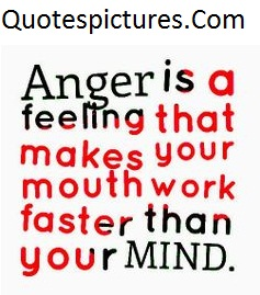 Anger Quotes - Anger Is a Feeling Your Mouth Work Faster Than Mind