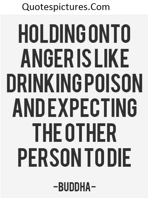 Anger Quotes - Holding On To Anger Is Like Drinking Poison By  Buddha