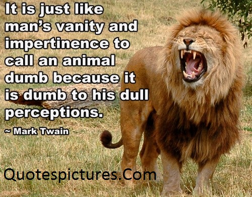 Animal Quotes - It Is Just Like Man's Vanity And Impertinence To Call An Animal By Mark Twain