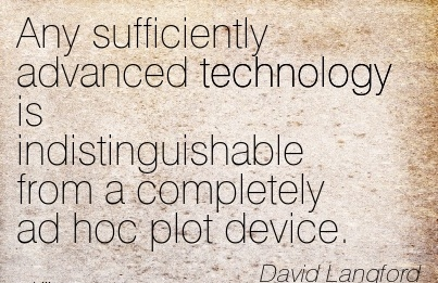 Any sufficiently advanced technology is indistinguishable from a completely ad hoc plot device.