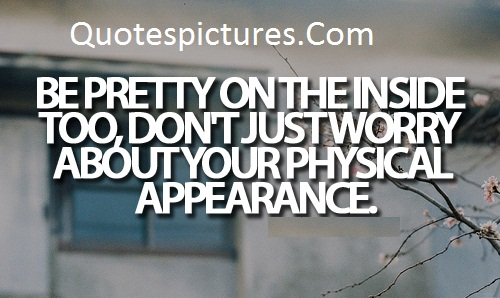 Appearence Quotes - Don't Just Worry About Your Physical Appearance