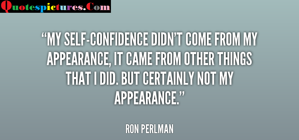 Appearence Quotes - My Self Confidence Didn't Come From My Appearance By Ron Perlman