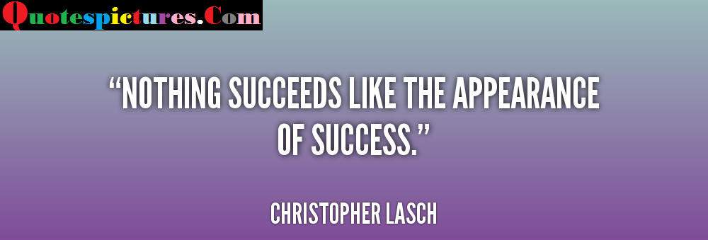 Appearence Quotes - Nothing Succeeds Like The Appearence By Christopher Lasch