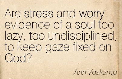 Are stress and worry evidence of a soul too lazy, too undisciplined, to keep gaze fixed on God  - Ann Voskamp