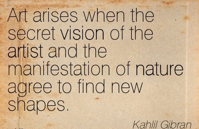 Art arises when the secret vision of the artist and the manifestation of nature agree to find new shapes.