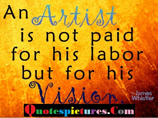 Art Quotes - An Artist Is Not Paid For His Labor By James Whistler